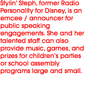 Stylin' Steph, former Radio Personality for Disney, is an emcee / announcer for public speaking engagements. She and her talented staff can also provide music, games, and prizes for children's parties or school assembly programs large and small.
